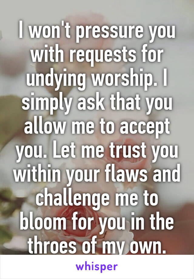 I won't pressure you with requests for undying worship. I simply ask that you allow me to accept you. Let me trust you within your flaws and challenge me to bloom for you in the throes of my own.