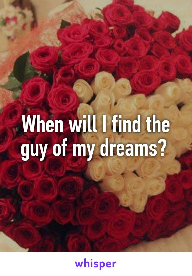When will I find the guy of my dreams?
