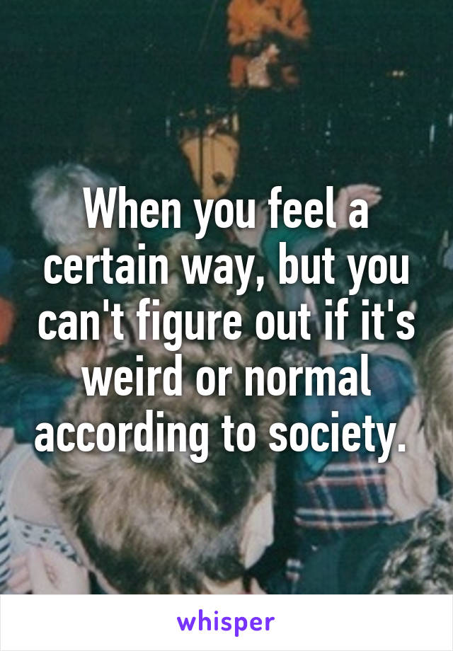 When you feel a certain way, but you can't figure out if it's weird or normal according to society.