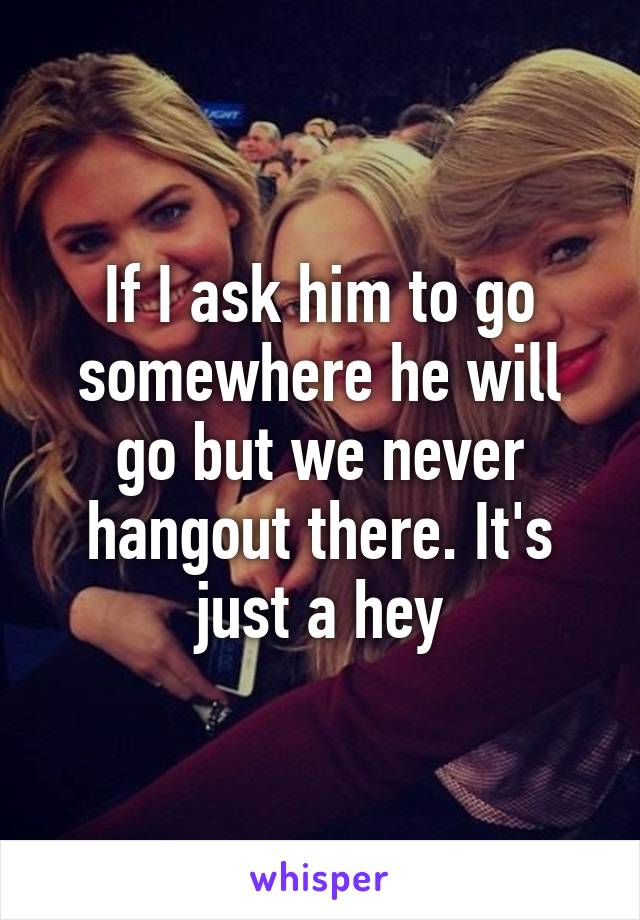 If I ask him to go somewhere he will go but we never hangout there. It's just a hey