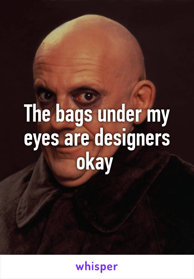 The bags under my eyes are designers okay