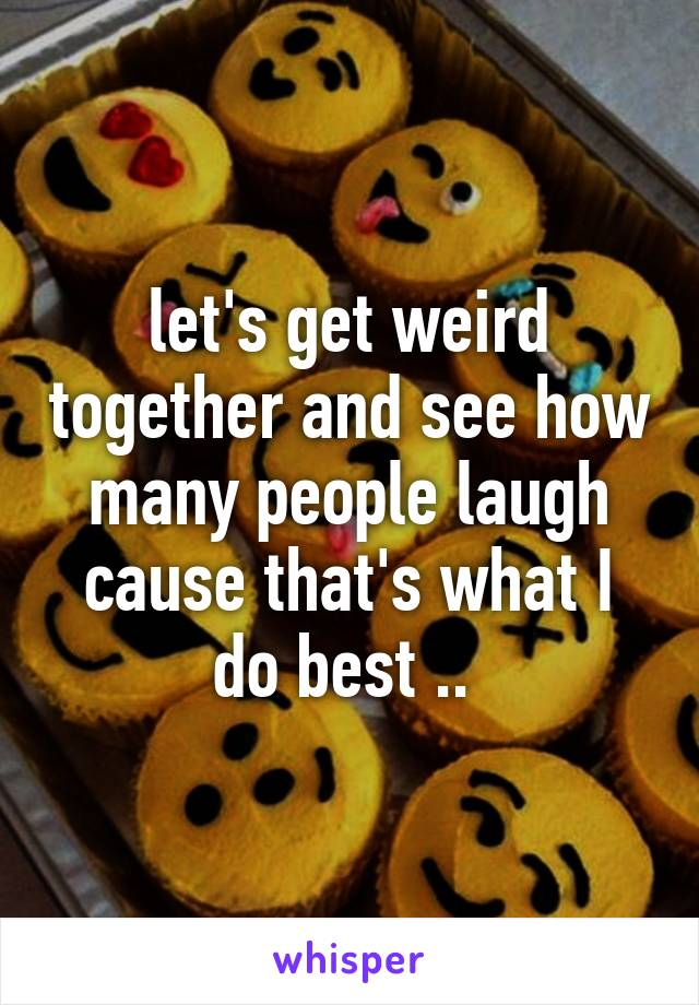 let's get weird together and see how many people laugh cause that's what I do best ..