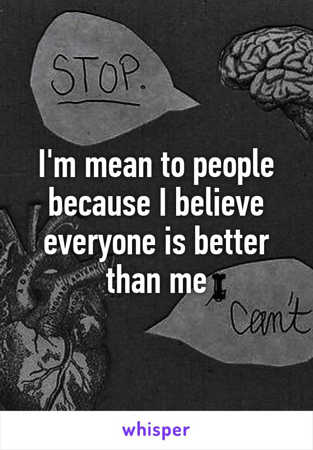 I'm mean to people because I believe everyone is better than me