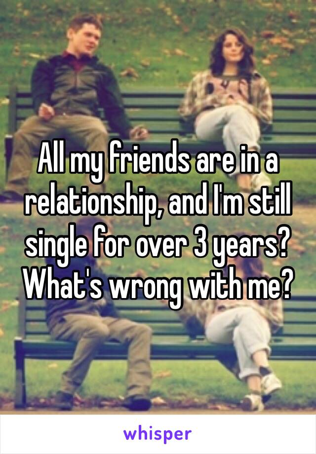 All my friends are in a relationship, and I'm still single for over 3 years? What's wrong with me?