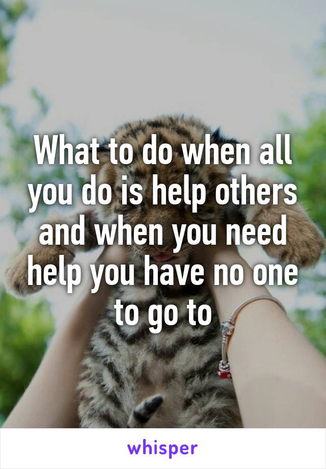 What to do when all you do is help others and when you need help you have no one to go to
