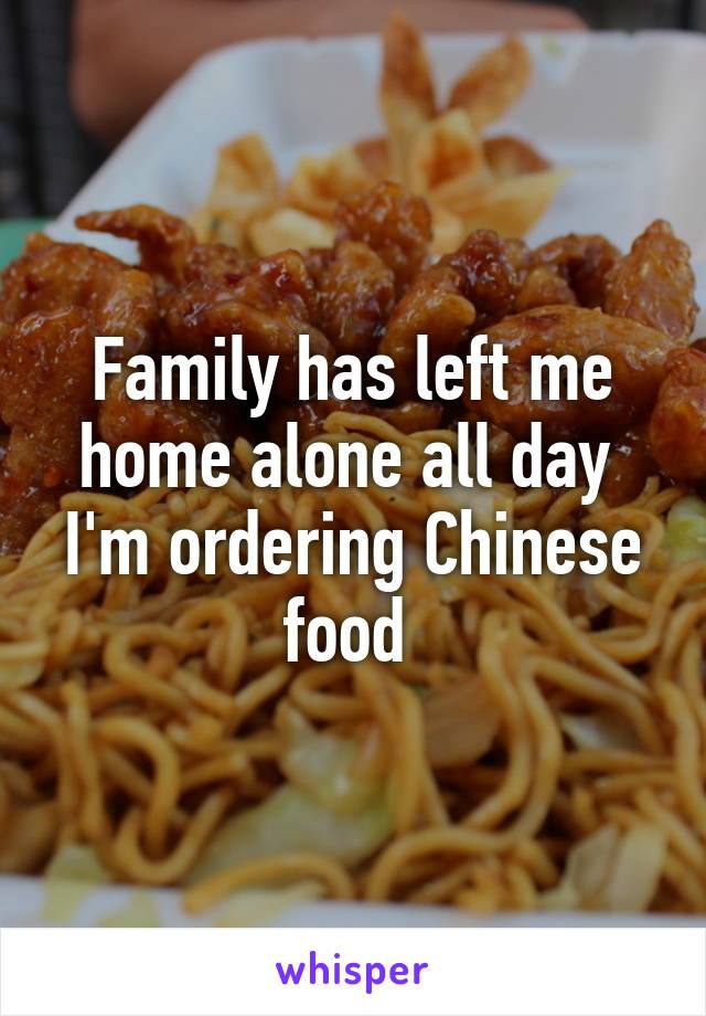 Family has left me home alone all day  I'm ordering Chinese food