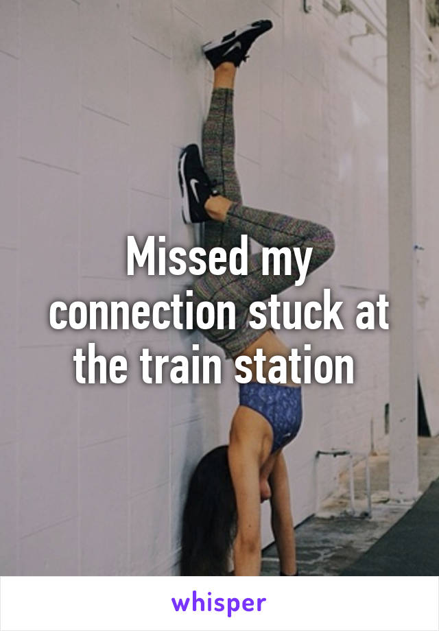 Missed my connection stuck at the train station