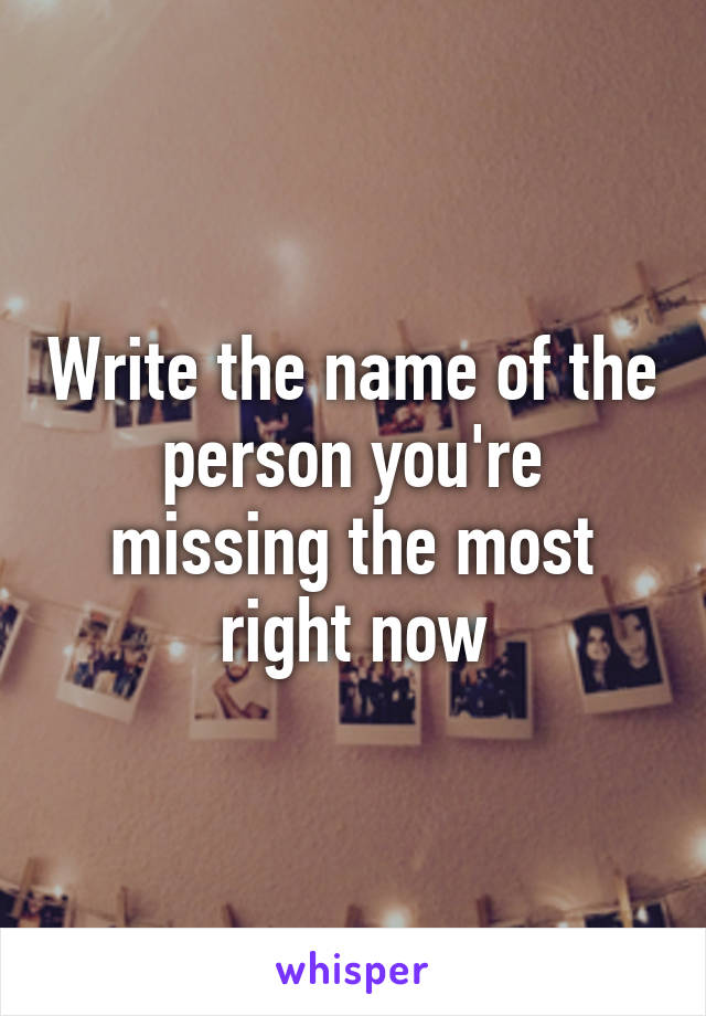 Write the name of the person you're missing the most right now