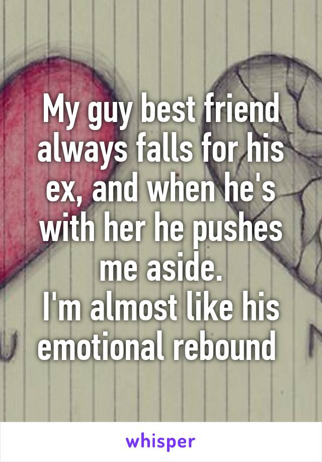 My guy best friend always falls for his ex, and when he's with her he pushes me aside. I'm almost like his emotional rebound
