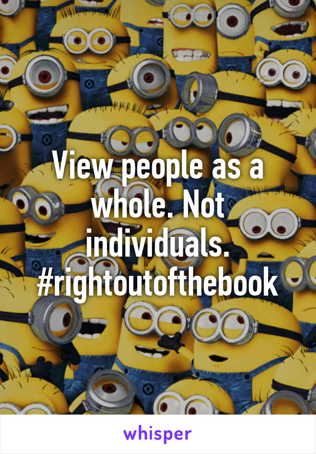 View people as a whole. Not individuals. #rightoutofthebook