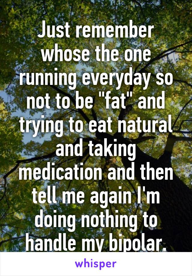 "Just remember whose the one running everyday so not to be ""fat"" and trying to eat natural and taking medication and then tell me again I'm doing nothing to handle my bipolar."
