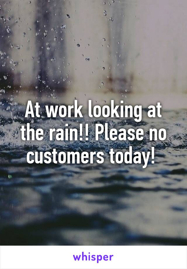 At work looking at the rain!! Please no customers today!