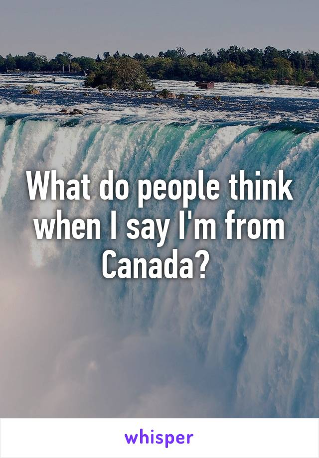 What do people think when I say I'm from Canada?