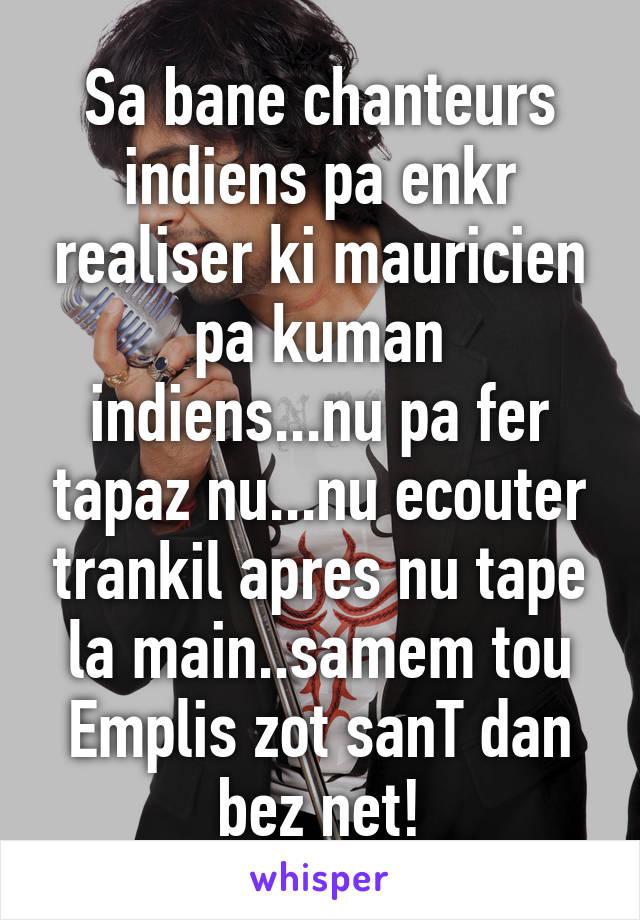 Sa bane chanteurs indiens pa enkr realiser ki mauricien pa kuman indiens...nu pa fer tapaz nu...nu ecouter trankil apres nu tape la main..samem tou Emplis zot sanT dan bez net!