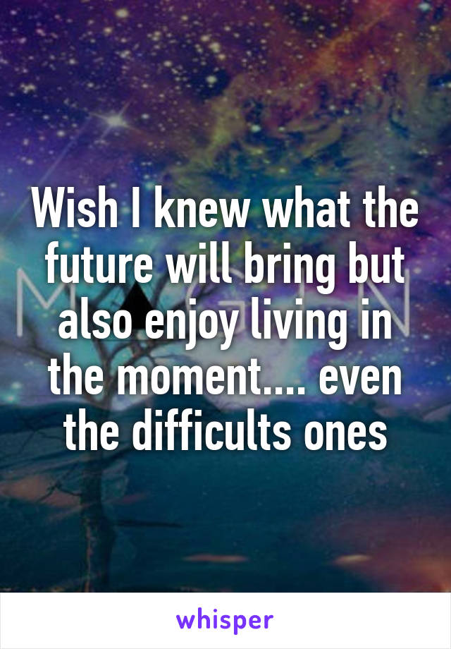 Wish I knew what the future will bring but also enjoy living in the moment.... even the difficults ones