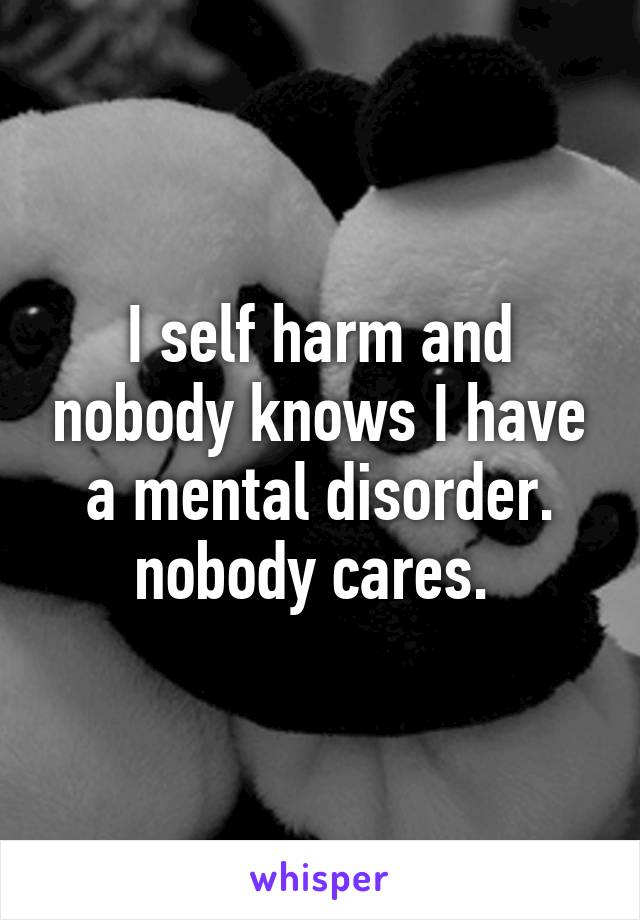 I self harm and nobody knows I have a mental disorder. nobody cares.