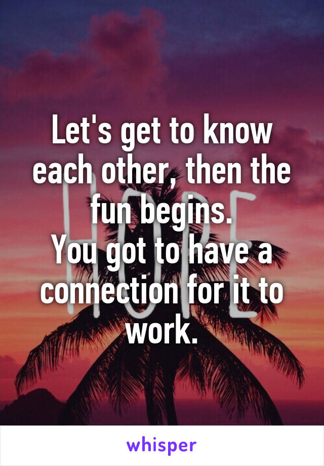 Let's get to know each other, then the fun begins. You got to have a connection for it to work.