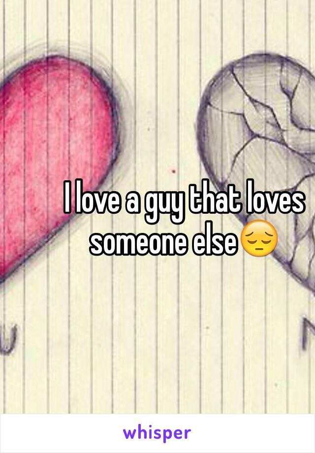I love a guy that loves someone else😔