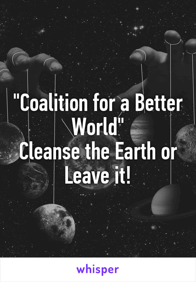 """Coalition for a Better World"" Cleanse the Earth or Leave it!"