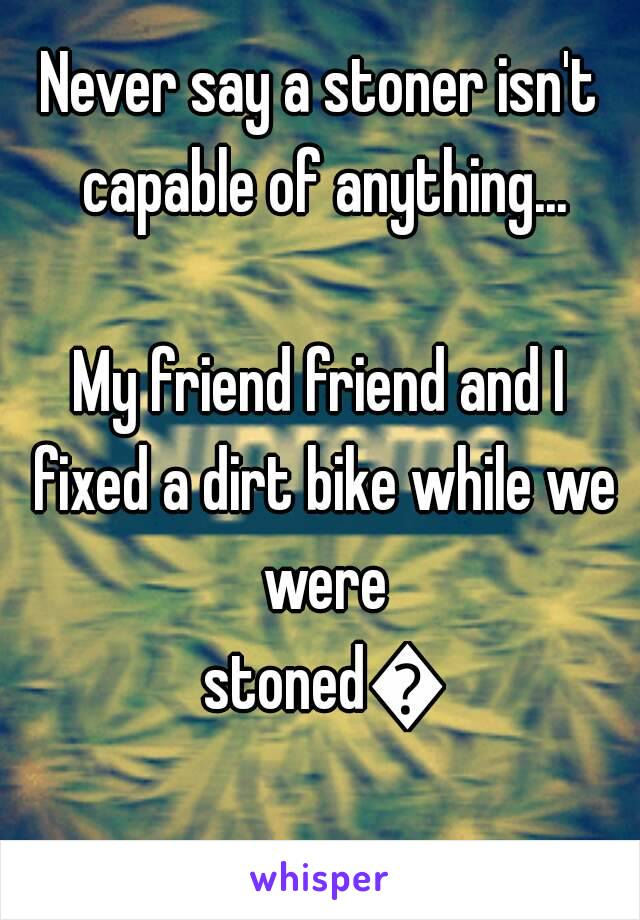 Never say a stoner isn't capable of anything...  My friend friend and I fixed a dirt bike while we were stoned🌟