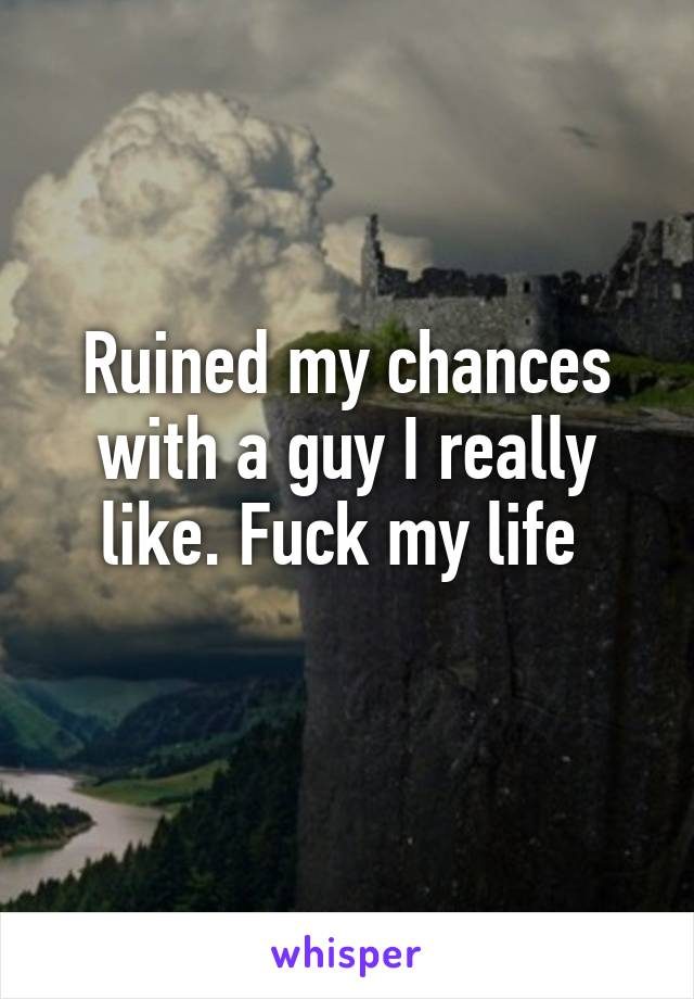 Ruined my chances with a guy I really like. Fuck my life
