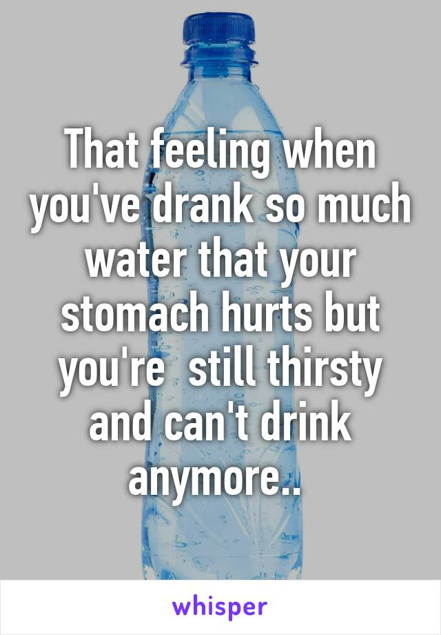 That feeling when you've drank so much water that your stomach hurts but you're  still thirsty and can't drink anymore..