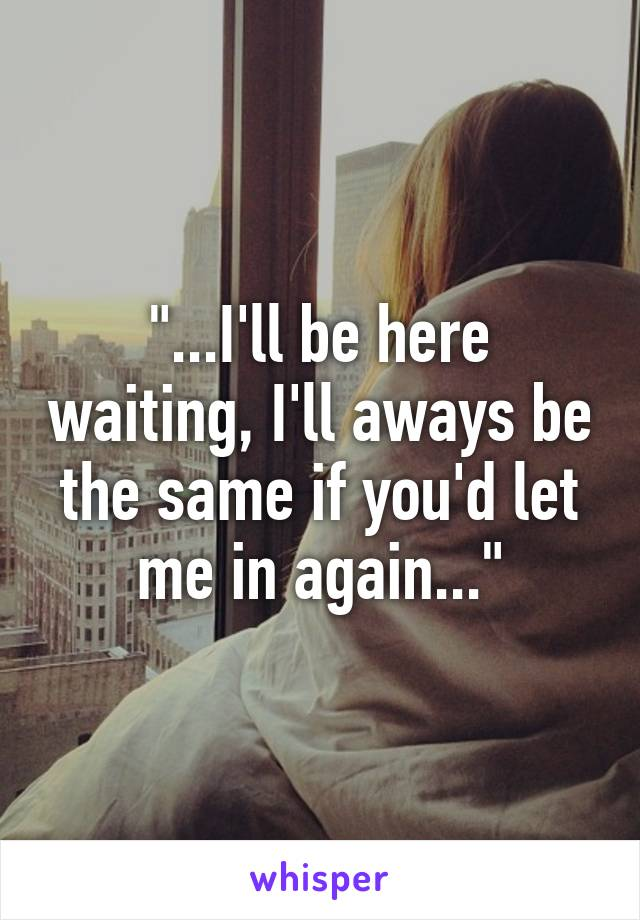 """""""...I'll be here waiting, I'll aways be the same if you'd let me in again..."""""""