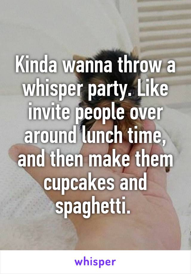 Kinda wanna throw a whisper party. Like invite people over around lunch time, and then make them cupcakes and spaghetti.