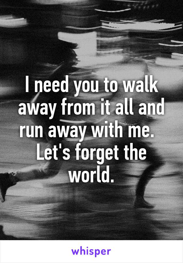 I need you to walk away from it all and run away with me.   Let's forget the world.