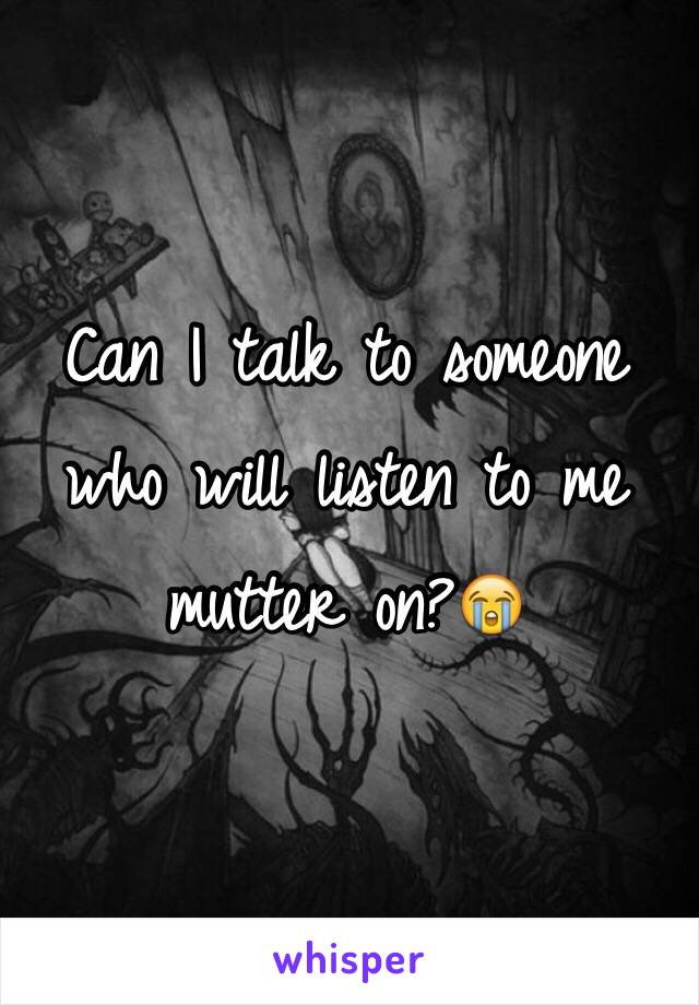 Can I talk to someone who will listen to me mutter on?😭