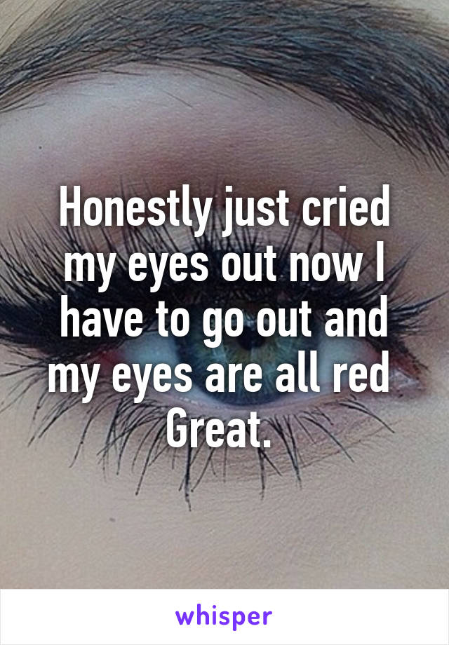 Honestly just cried my eyes out now I have to go out and my eyes are all red  Great.