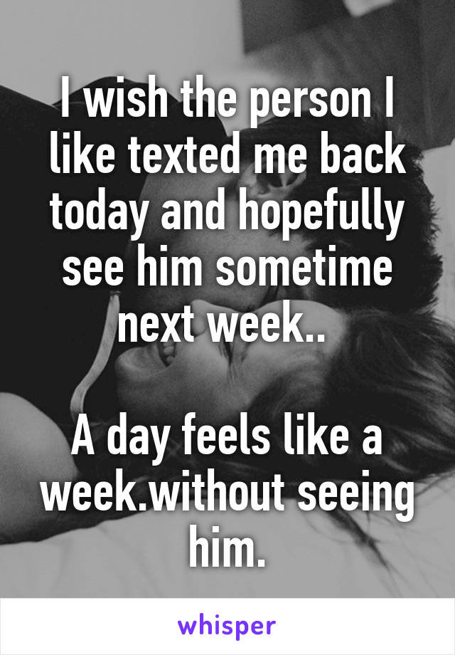 I wish the person I like texted me back today and hopefully see him sometime next week..   A day feels like a week.without seeing him.