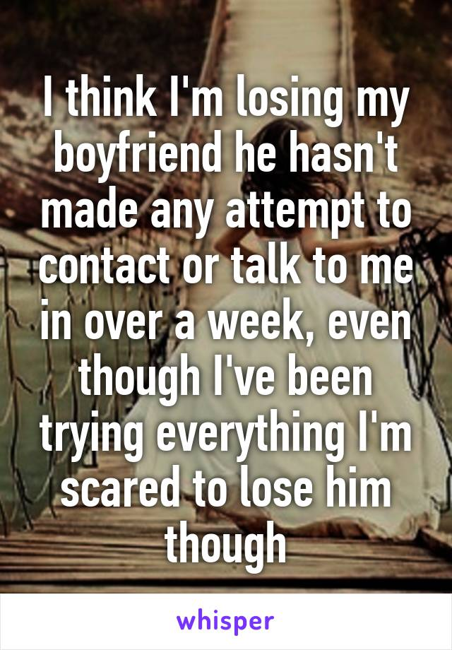 I think I'm losing my boyfriend he hasn't made any attempt to contact or talk to me in over a week, even though I've been trying everything I'm scared to lose him though