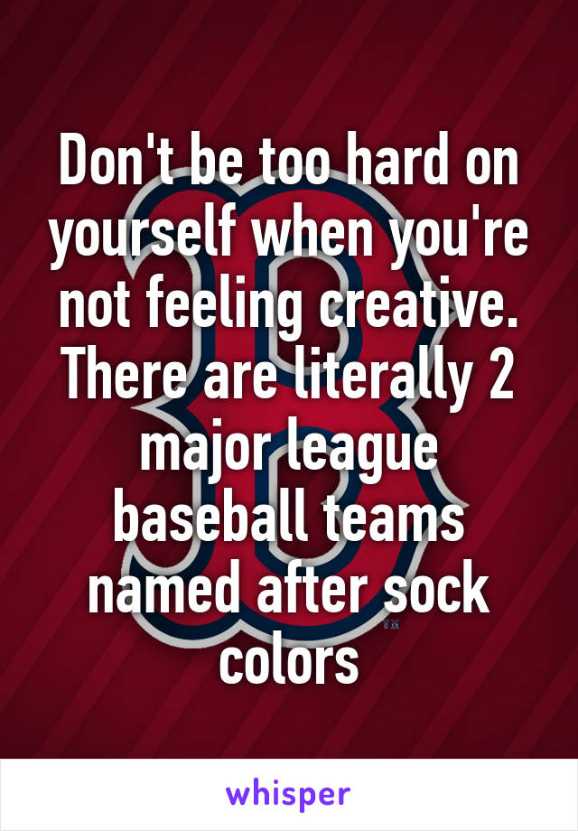 Don't be too hard on yourself when you're not feeling creative. There are literally 2 major league baseball teams named after sock colors