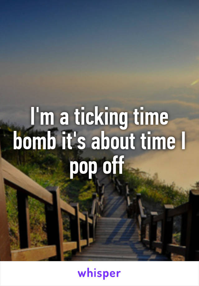 I'm a ticking time bomb it's about time I pop off