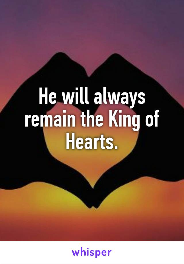 He will always remain the King of Hearts.