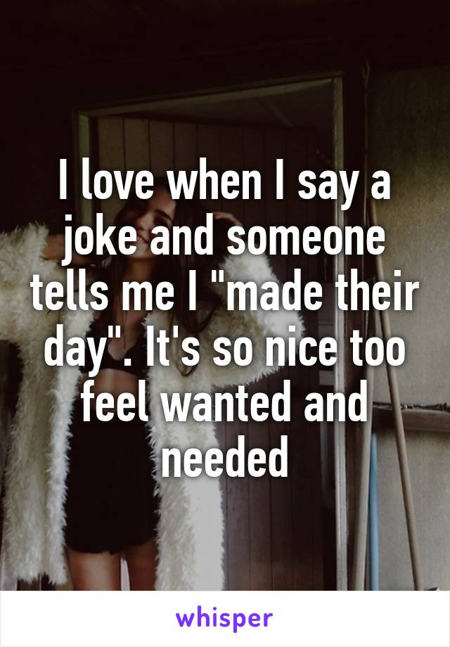 """I love when I say a joke and someone tells me I """"made their day"""". It's so nice too feel wanted and needed"""