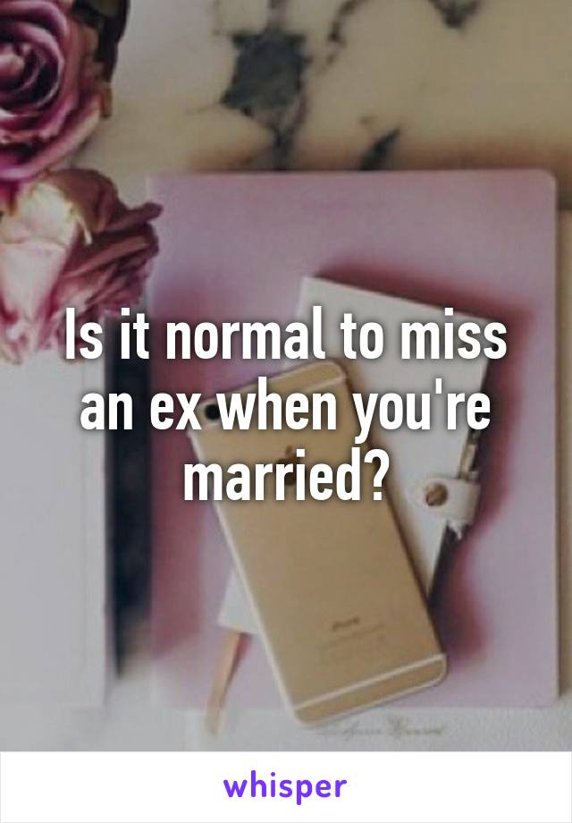 Is it normal to miss an ex when you're married?