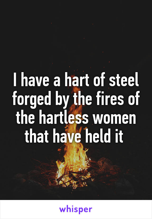 I have a hart of steel forged by the fires of the hartless women that have held it