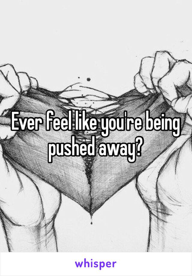 Ever feel like you're being pushed away?