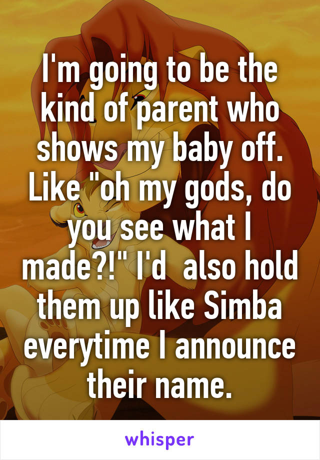 """I'm going to be the kind of parent who shows my baby off. Like """"oh my gods, do you see what I made?!"""" I'd  also hold them up like Simba everytime I announce their name."""