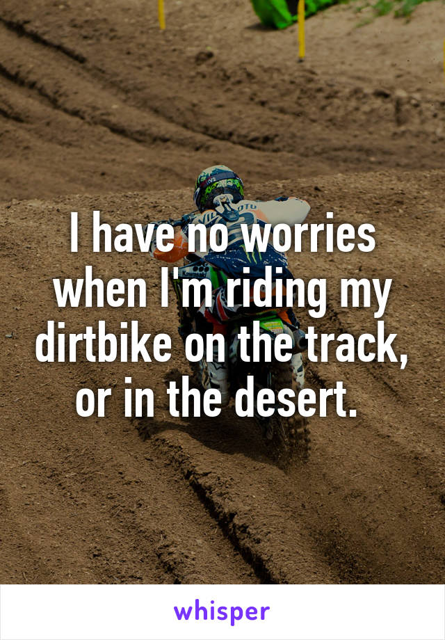 I have no worries when I'm riding my dirtbike on the track, or in the desert.