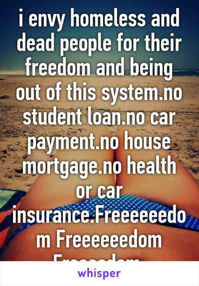 i envy homeless and dead people for their freedom and being out of this system.no student loan.no car payment.no house mortgage.no health or car insurance.Freeeeeedom Freeeeeedom Freeeedom.