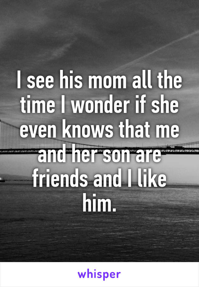 I see his mom all the time I wonder if she even knows that me and her son are friends and I like him.