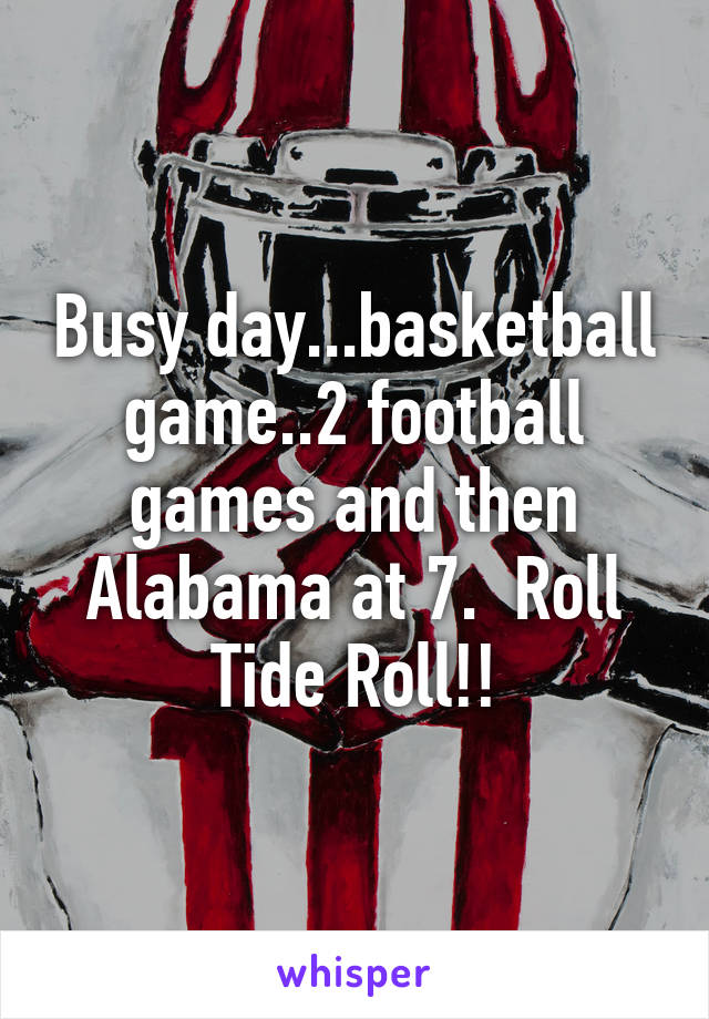 Busy day...basketball game..2 football games and then Alabama at 7.  Roll Tide Roll!!