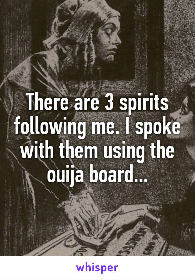 There are 3 spirits following me. I spoke with them using the ouija board...