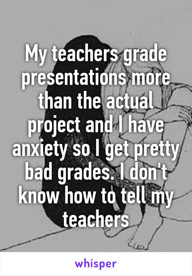 My teachers grade presentations more than the actual project and I have anxiety so I get pretty bad grades. I don't know how to tell my teachers