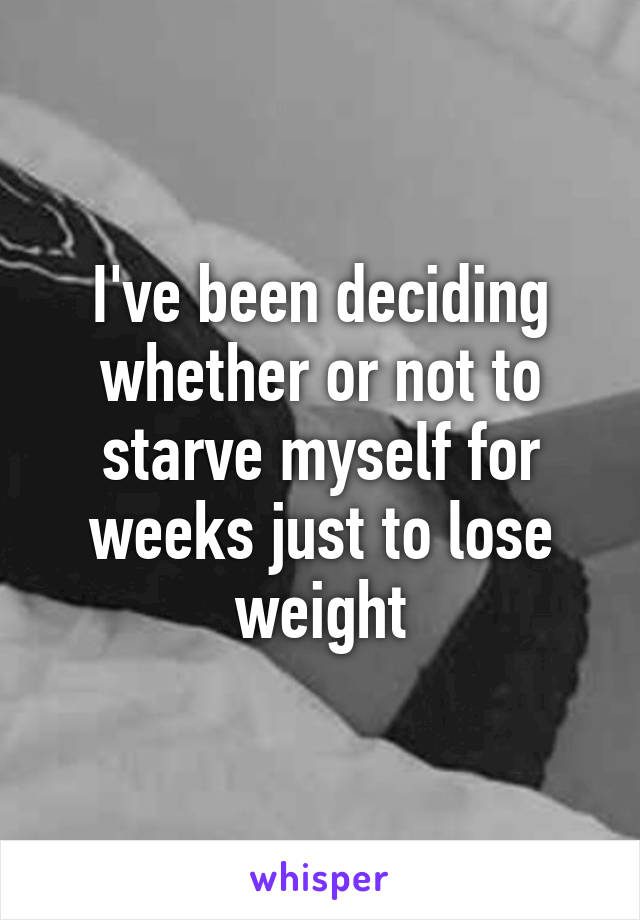 I've been deciding whether or not to starve myself for weeks just to lose weight
