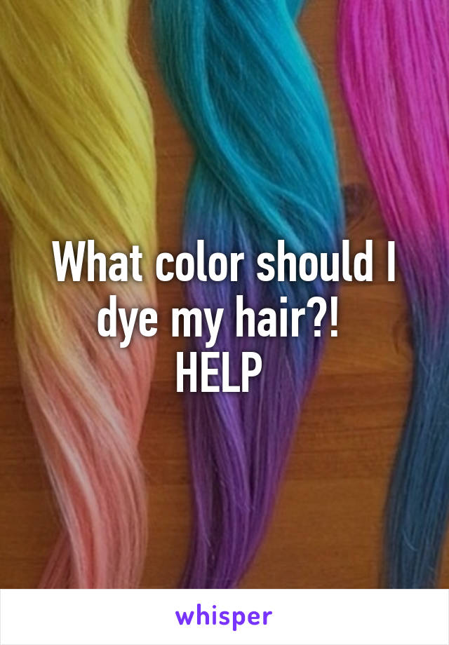 What color should I dye my hair?!  HELP