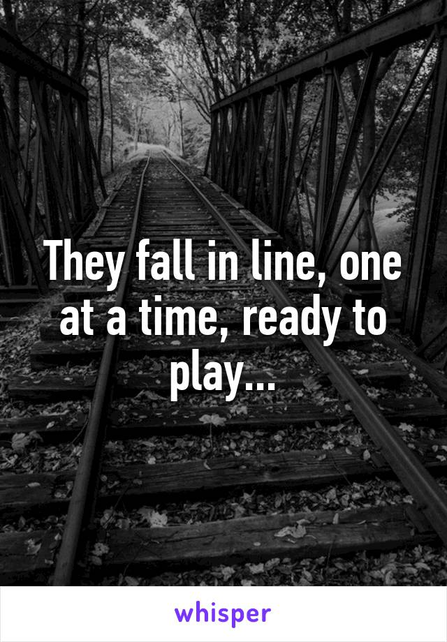 They fall in line, one at a time, ready to play...